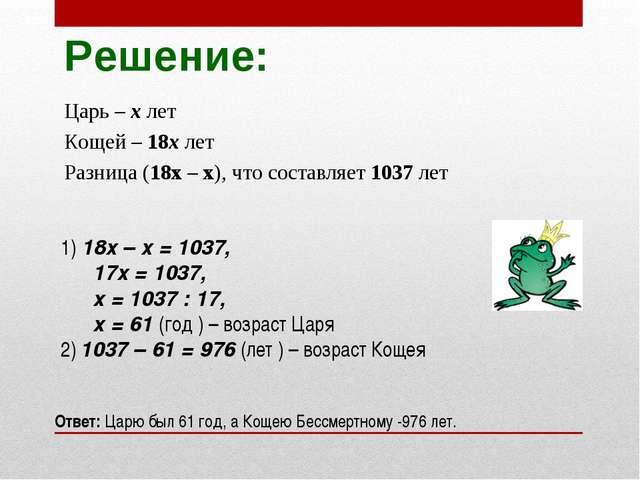 Решение: Царь – х лет Кощей – 18х лет Разница (18х – х), что составляет 1037...