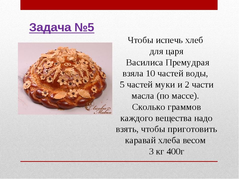 Чтобы испечь хлеб для царя Василиса Премудрая взяла 10 частей воды, 5 частей...