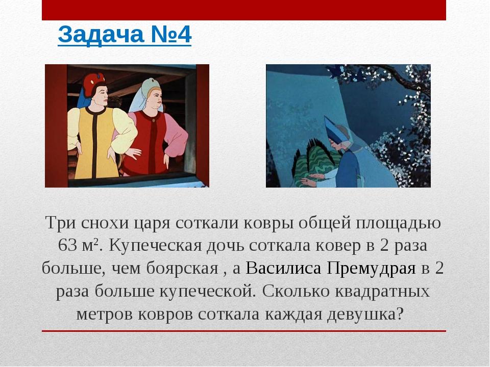 Задача №4 Три снохи царя соткали ковры общей площадью 63 м2. Купеческая дочь...