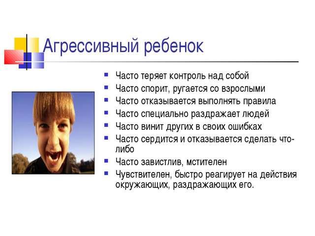 Агрессивный ребенок Часто теряет контроль над собой Часто спорит, ругается со...