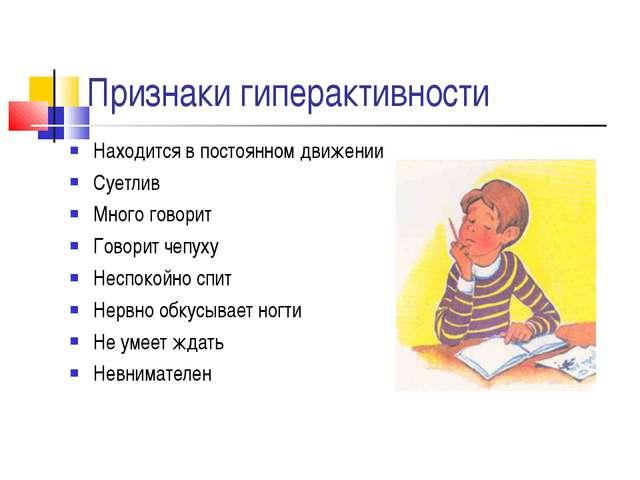 Признаки гиперактивности Находится в постоянном движении Суетлив Много говори...