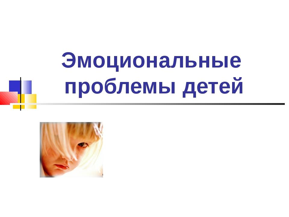 Эмоциональные проблемы детей