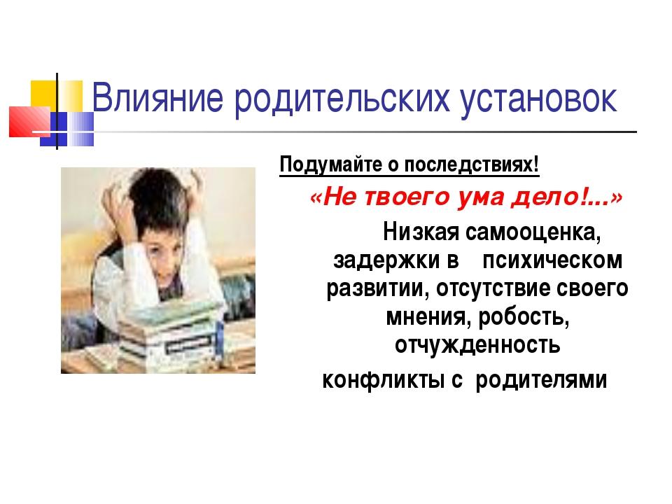 Влияние родительских установок Подумайте о последствиях! «Не твоего ума дело!...