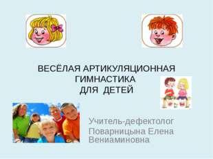 ВЕСЁЛАЯ АРТИКУЛЯЦИОННАЯ ГИМНАСТИКА ДЛЯ ДЕТЕЙ Учитель-дефектолог Поварницына Е