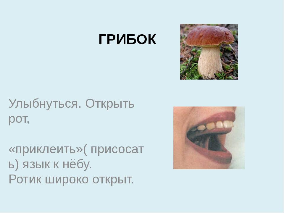 ГРИБОК Улыбнуться. Открыть рот, «приклеить»( присосать) язык к нёбу. Ротик ши...
