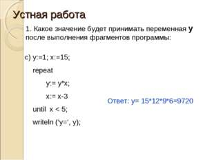 Устная работа c) y:=1; x:=15; repeat 	y:= y*x; 	x:= x-3 until x < 5; writeln