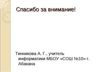 Спасибо за внимание! Тинникова А. Г., учитель информатики МБОУ «СОШ №10» г. А