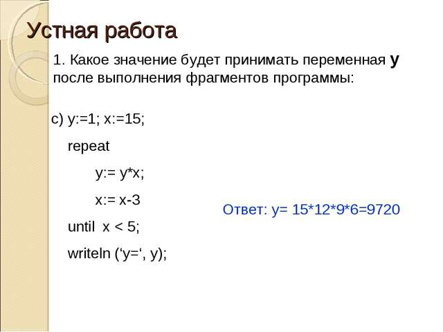 Устная работа c) y:=1; x:=15; repeat 	y:= y*x; 	x:= x-3 until x < 5; writeln...