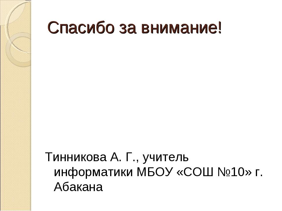 Спасибо за внимание! Тинникова А. Г., учитель информатики МБОУ «СОШ №10» г. А...