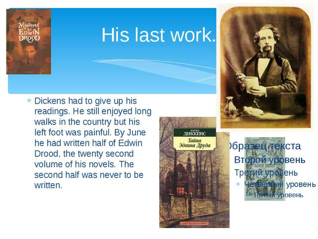 His last work. Dickens had to give up his readings. He still enjoyed long wal...