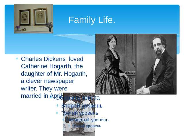 Family Life. Charles Dickens loved Catherine Hogarth, the daughter of Mr. Hog...
