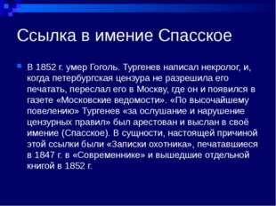 Ссылка в имение Спасское В 1852 г. умер Гоголь. Тургенев написал некролог, и,