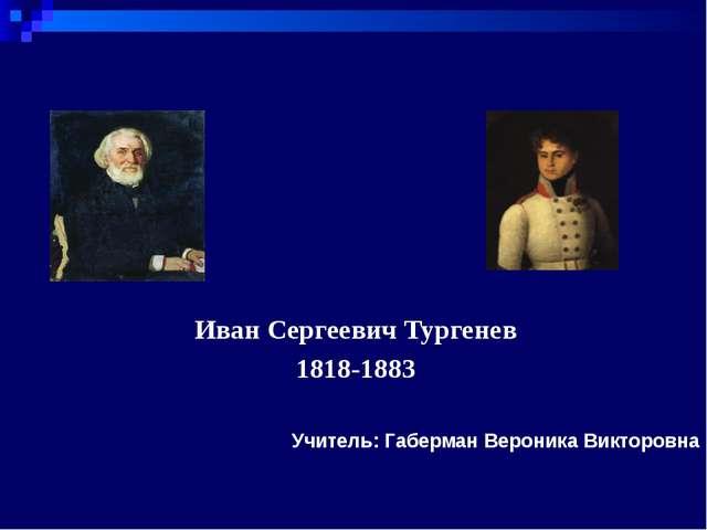 Учитель: Габерман Вероника Викторовна Иван Сергеевич Тургенев 1818-1883