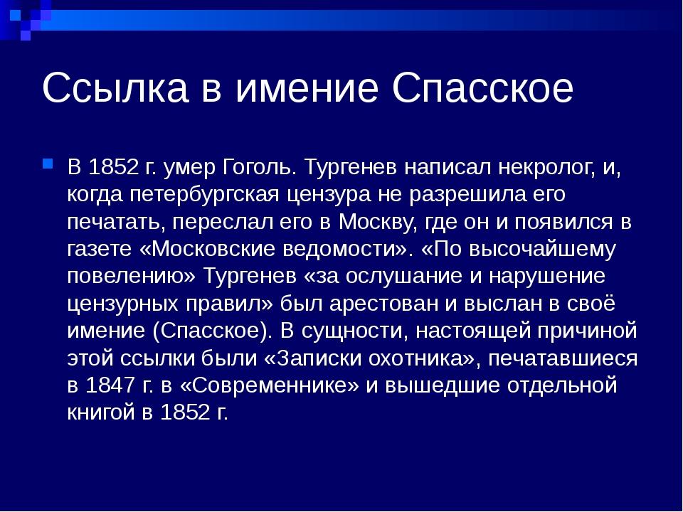 Ссылка в имение Спасское В 1852 г. умер Гоголь. Тургенев написал некролог, и,...