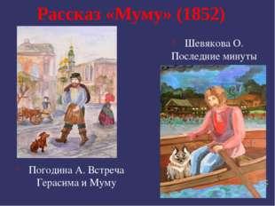 Рассказ «Муму» (1852) Погодина А. Встреча Герасима и Муму Шевякова О. Последн