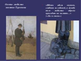 Охота- любимое занятие Тургенева «Идешь вдоль опушки, глядишь за собакой, а м