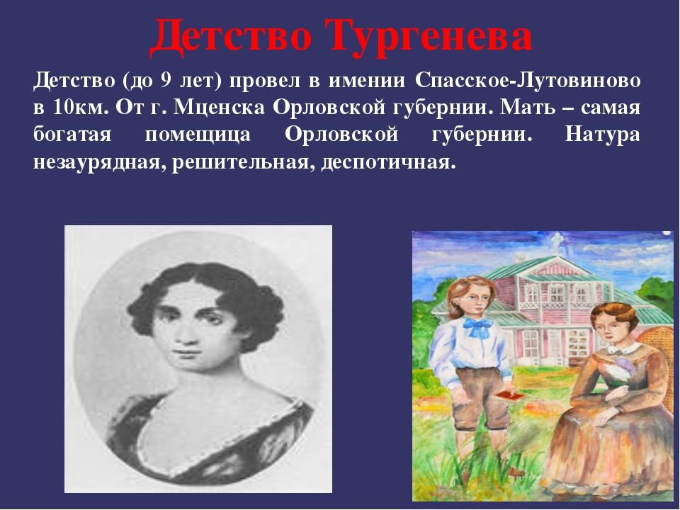 Детство Тургенева Детство (до 9 лет) провел в имении Спасское-Лутовиново в 10...