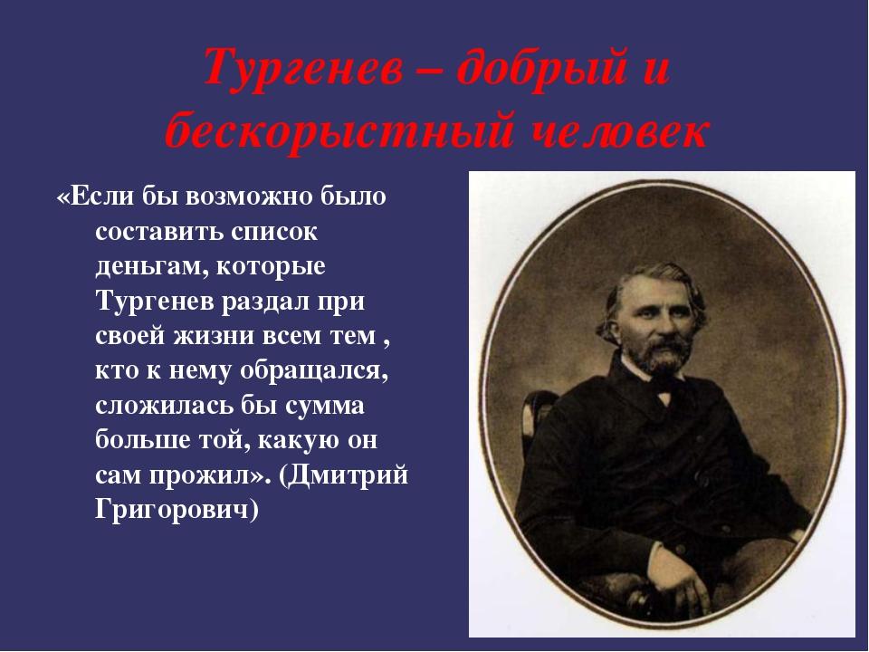 Тургенев – добрый и бескорыстный человек «Если бы возможно было составить спи...
