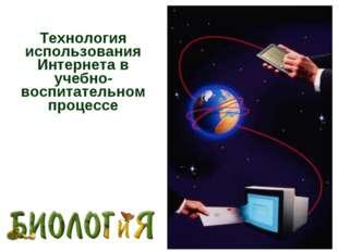 Технология использования Интернета в учебно-воспитательном процессе