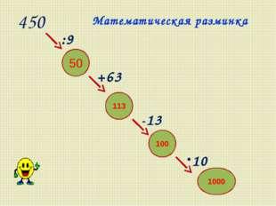 450 50 113 100 -13 +63 :9 1000 10 Математическая разминка