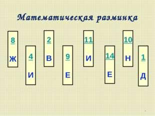 Математическая разминка * 8 Ж 4 И 2 В 9 Е 11 И 14 Е 10 Н 1 Д