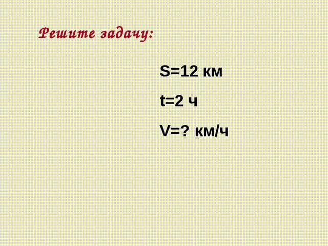 Решите задачу: S=12 км t=2 ч V=? км/ч