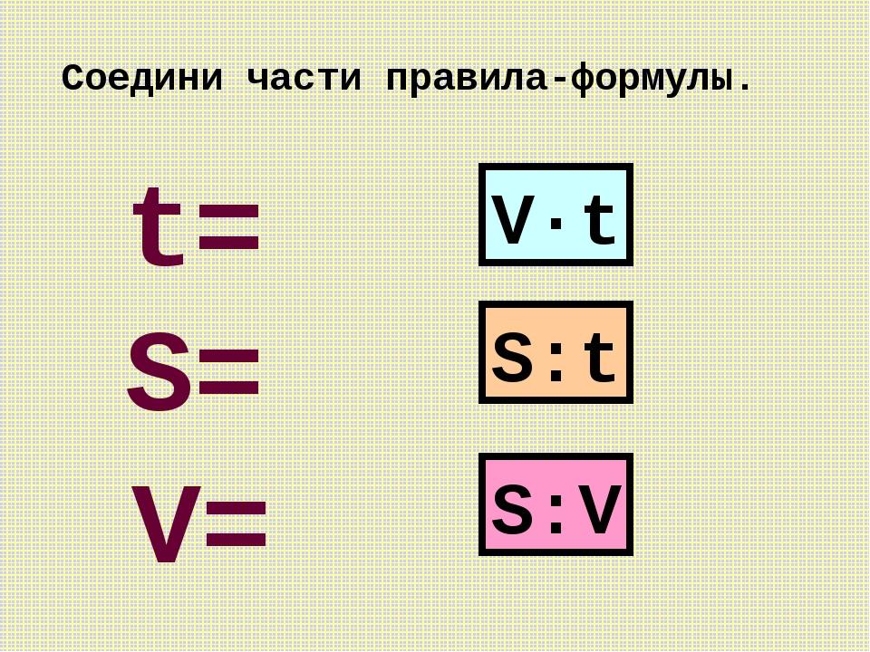 V·t S:t S:V S= V= t= Соедини части правила-формулы.