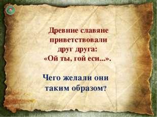 Приветствие использовали в значении «будь жив!» или «будь здоров!» В славянс