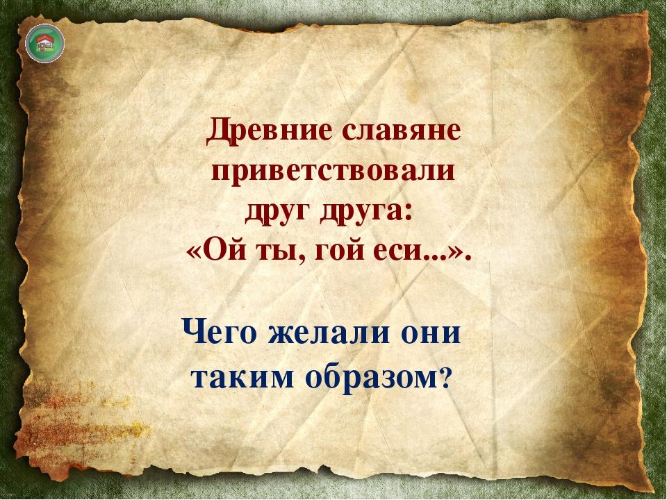 Приветствие использовали в значении «будь жив!» или «будь здоров!» В славянс...