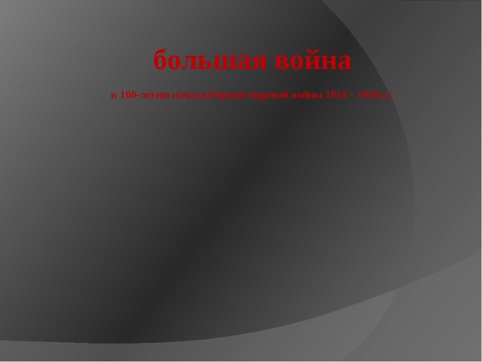 большая война к 100-летию начала Первой мировой войны 1914 – 1918 г.г.