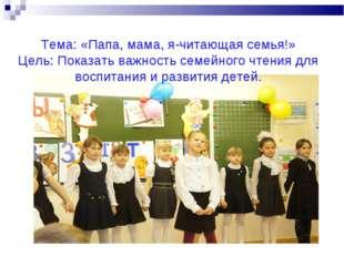 Тема: «Папа, мама, я-читающая семья!» Цель: Показать важность семейного чтени