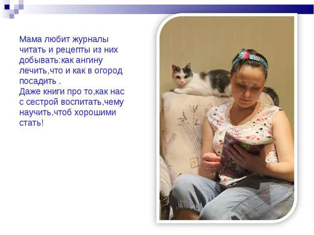 Мама любит журналы читать и рецепты из них добывать:как ангину лечить,что и к...