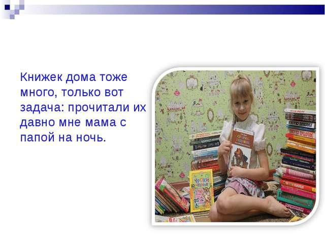 Книжек дома тоже много, только вот задача: прочитали их давно мне мама с папо...