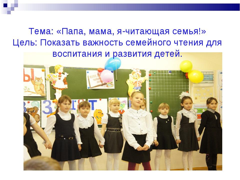 Тема: «Папа, мама, я-читающая семья!» Цель: Показать важность семейного чтени...