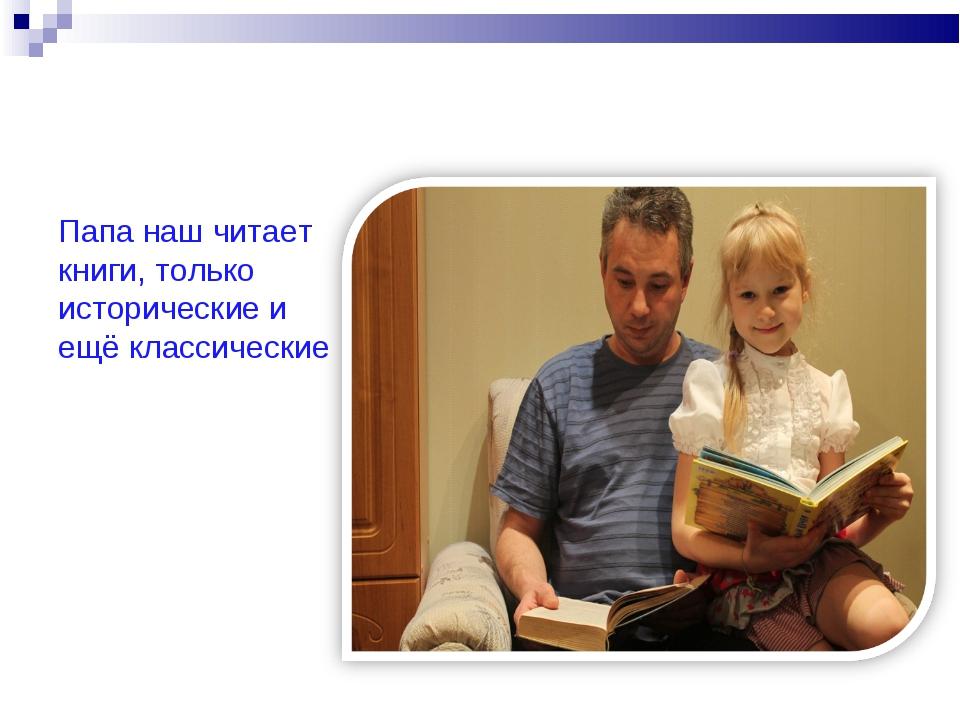 Папа наш читает книги, только исторические и ещё классические