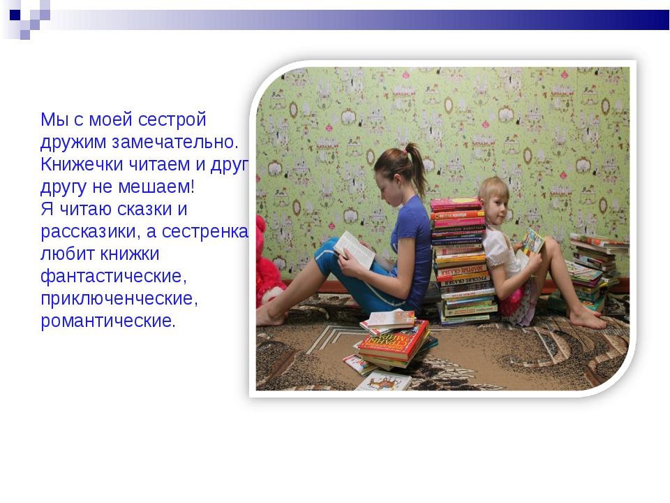 Мы с моей сестрой дружим замечательно. Книжечки читаем и друг другу не мешаем...