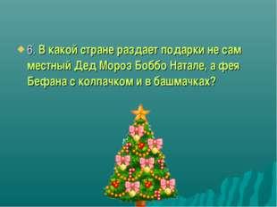6. В какой стране раздает подарки не сам местный Дед Мороз Боббо Натале, а фе