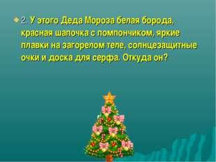 2. У этого Деда Мороза белая борода, красная шапочка с помпончиком, яркие пла