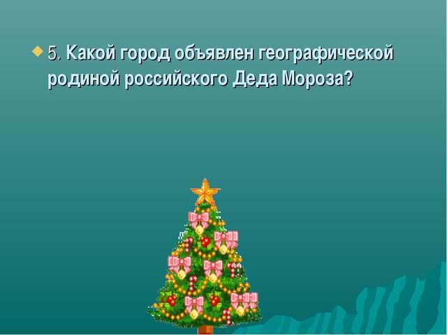 5. Какой город объявлен географической родиной российского Деда Мороза?