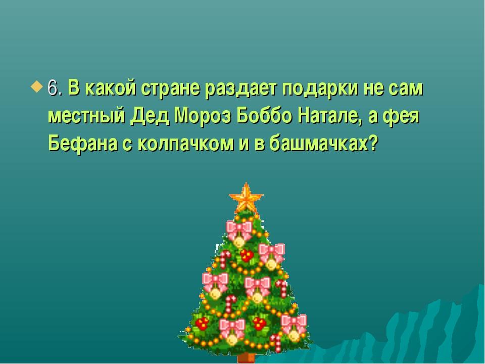 6. В какой стране раздает подарки не сам местный Дед Мороз Боббо Натале, а фе...