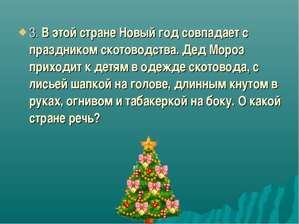 3. В этой стране Новый год совпадает с праздником скотоводства. Дед Мороз при...