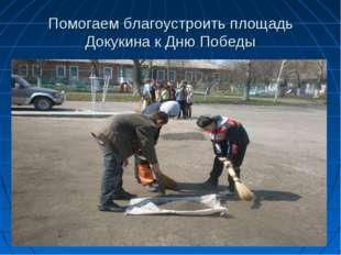 Помогаем благоустроить площадь Докукина к Дню Победы