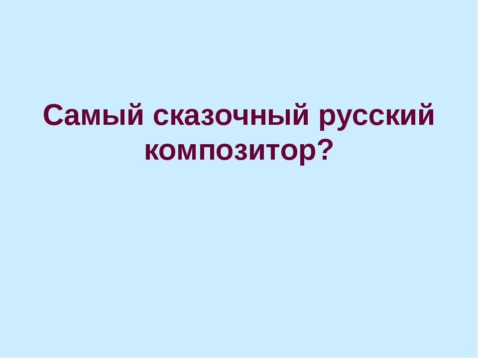 Самый сказочный русский композитор?