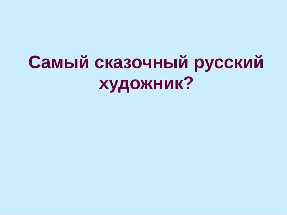 Самый сказочный русский художник?