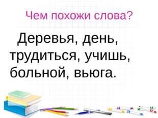 Чем похожи слова? Деревья, день, трудиться, учишь, больной, вьюга.