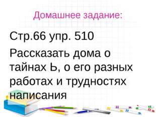 Домашнее задание: Стр.66 упр. 510 Рассказать дома о тайнах Ь, о его разных ра