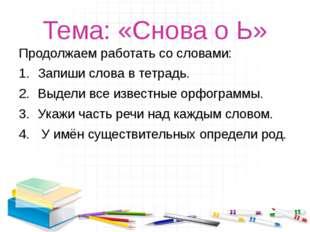 Тема: «Снова о Ь» Продолжаем работать со словами: Запиши слова в тетрадь. Выд
