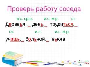 Проверь работу соседа и.с. ср.р. и.с. м.р. гл. Деревья, _ день,_ трудиться,_