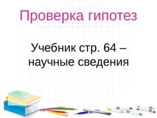 Проверка гипотез Учебник стр. 64 – научные сведения