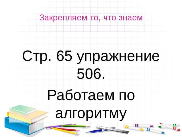 Закрепляем то, что знаем Стр. 65 упражнение 506. Работаем по алгоритму